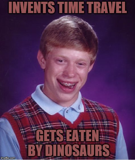 Bad Luck Brian Meme | INVENTS TIME TRAVEL GETS EATEN BY DINOSAURS | image tagged in memes,bad luck brian | made w/ Imgflip meme maker