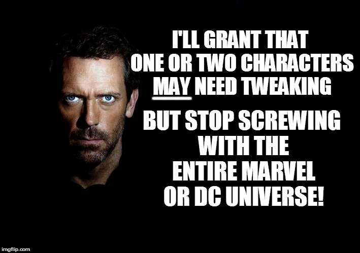 I'LL GRANT THAT ONE OR TWO CHARACTERS MAY NEED TWEAKING BUT STOP SCREWING WITH THE ENTIRE MARVEL OR DC UNIVERSE! ___ | made w/ Imgflip meme maker