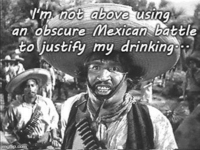 Cinco de Mayo... | I'm not above using an obscure Mexican battle to justify my drinking... | image tagged in obscure,battle,mexican,drinking | made w/ Imgflip meme maker