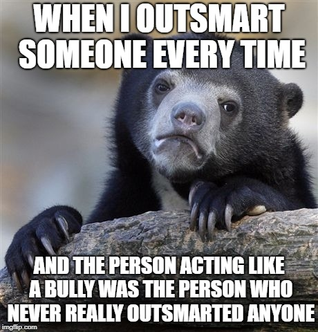 Confession Bear Meme | WHEN I OUTSMART SOMEONE EVERY TIME AND THE PERSON ACTING LIKE A BULLY WAS THE PERSON WHO NEVER REALLY OUTSMARTED ANYONE | image tagged in memes,confession bear | made w/ Imgflip meme maker