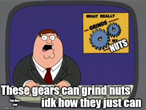 Peter Griffin News Meme | NUTS These gears can grind nuts                         idk how they just can Yup they can | image tagged in memes,peter griffin news,nsfw | made w/ Imgflip meme maker
