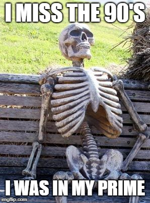 Waiting Skeleton Meme | I MISS THE 90'S I WAS IN MY PRIME | image tagged in memes,waiting skeleton | made w/ Imgflip meme maker