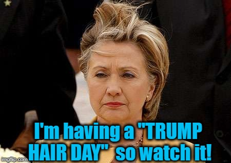 "I'm having a ""TRUMP HAIR DAY""  so watch it! 