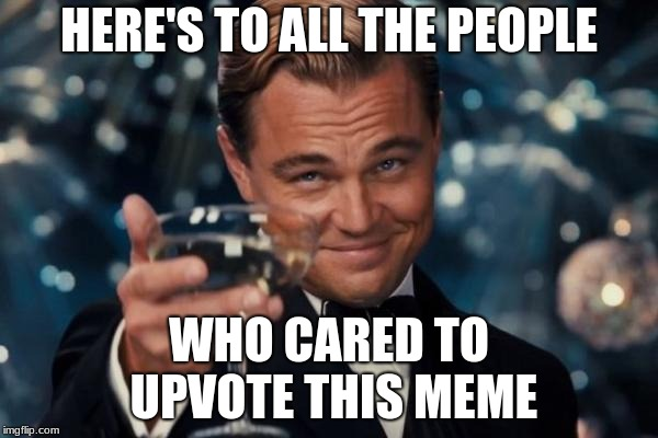 Leonardo Dicaprio Cheers | HERE'S TO ALL THE PEOPLE WHO CARED TO UPVOTE THIS MEME | image tagged in memes,leonardo dicaprio cheers,upvotes,meme,people,caring | made w/ Imgflip meme maker