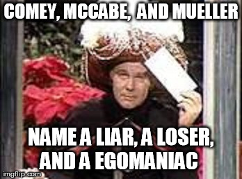 COMEY, MCCABE,  AND MUELLER NAME A LIAR, A LOSER, AND A EGOMANIAC | image tagged in mueller 2 | made w/ Imgflip meme maker