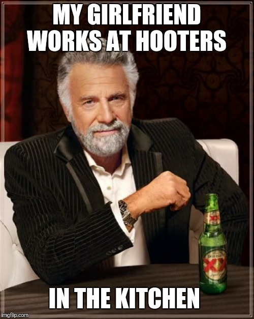 The Most Interesting Man In The World Meme | MY GIRLFRIEND WORKS AT HOOTERS IN THE KITCHEN | image tagged in memes,the most interesting man in the world | made w/ Imgflip meme maker
