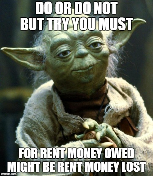 Star Wars Yoda Meme | DO OR DO NOT BUT TRY YOU MUST FOR RENT MONEY OWED MIGHT BE RENT MONEY LOST | image tagged in memes,star wars yoda | made w/ Imgflip meme maker