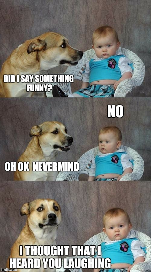 DID I SAY SOMETHING FUNNY? NO OH OK  NEVERMIND I THOUGHT THAT I HEARD YOU LAUGHING | made w/ Imgflip meme maker