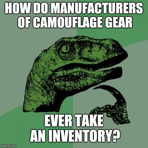 How do they see it?  | HOW DO MANUFACTURERS OF CAMOUFLAGE GEAR EVER TAKE AN INVENTORY? | image tagged in memes,philosoraptor,jbmemegeek,camouflage | made w/ Imgflip meme maker