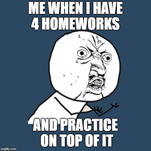 Y U No Meme | ME WHEN I HAVE 4 HOMEWORKS AND PRACTICE ON TOP OF IT | image tagged in memes,y u no | made w/ Imgflip meme maker
