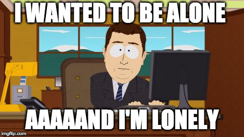 Aaaaand Its Gone Meme | I WANTED TO BE ALONE AAAAAND I'M LONELY | image tagged in memes,aaaaand its gone | made w/ Imgflip meme maker