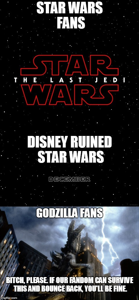 STAR WARS FANS B**CH, PLEASE. IF OUR FANDOM CAN SURVIVE THIS AND BOUNCE BACK, YOU'LL BE FINE. GODZILLA FANS DISNEY RUINED STAR WARS | image tagged in godzilla 98,the last jedi,nerd rage,nsfw | made w/ Imgflip meme maker