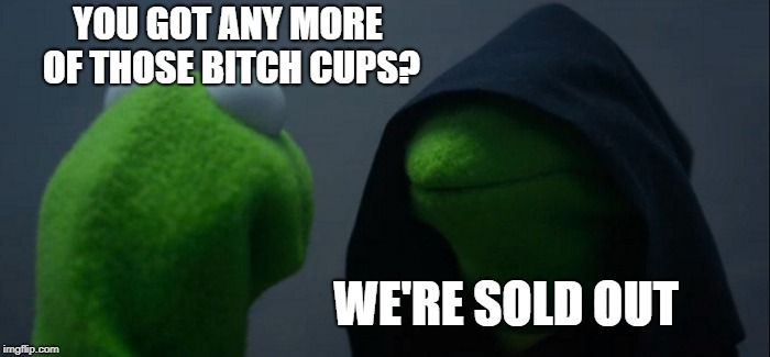 Evil Kermit Meme | YOU GOT ANY MORE OF THOSE B**CH CUPS? WE'RE SOLD OUT | image tagged in memes,evil kermit | made w/ Imgflip meme maker