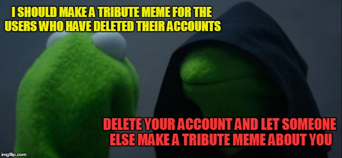 It's funny how I miss some users who have deleted accounts, while at the same time I wish some current users would delete theirs | I SHOULD MAKE A TRIBUTE MEME FOR THE USERS WHO HAVE DELETED THEIR ACCOUNTS DELETE YOUR ACCOUNT AND LET SOMEONE ELSE MAKE A TRIBUTE MEME ABOU | image tagged in memes,evil kermit,imgflip,deleted accounts,night memes,tribute | made w/ Imgflip meme maker