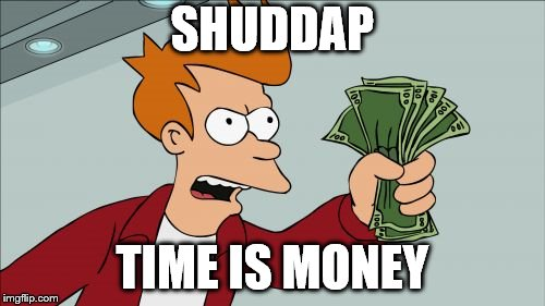 First template you see meme | SHUDDAP TIME IS MONEY | image tagged in memes,shut up and take my money fry,first template,random,time,futurama | made w/ Imgflip meme maker