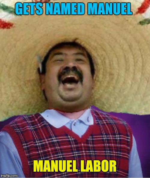 Can't catch a break. No, literally, they won't let him have a break  | GETS NAMED MANUEL MANUEL LABOR | image tagged in memes,funny,bad luck brian,happy mexican,bad luck mexican,funny memes | made w/ Imgflip meme maker