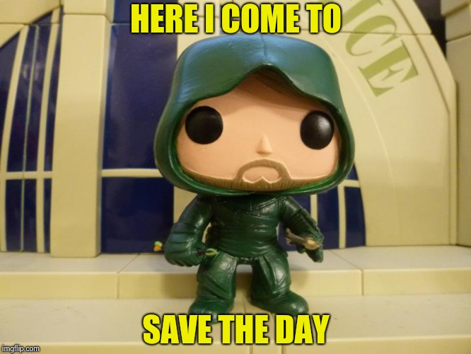 HERE I COME TO SAVE THE DAY | image tagged in bobblehead green arrow | made w/ Imgflip meme maker