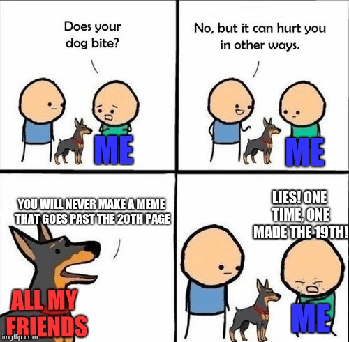 does your friend criticize you | ME YOU WILL NEVER MAKE A MEME THAT GOES PAST THE 20TH PAGE ME LIES! ONE TIME, ONE MADE THE 19TH! ME ALL MY FRIENDS | image tagged in does your dog bite,funny,fail,funny memes,too funny | made w/ Imgflip meme maker