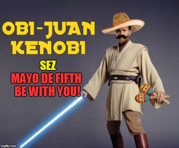 Cinco de Star Wars | SEZ MAYO DE FIFTH BE WITH YOU! | image tagged in star wars,cinco de mayo,funny,holidays,obi wan kenobi,mexican | made w/ Imgflip meme maker