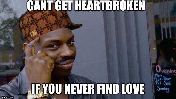 Roll Safe Think About It Meme | CANT GET HEARTBROKEN IF YOU NEVER FIND LOVE | image tagged in memes,roll safe think about it,scumbag | made w/ Imgflip meme maker