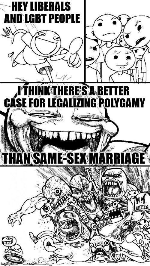 Hey Internet Meme | HEY LIBERALS AND LGBT PEOPLE I THINK THERE'S A BETTER CASE FOR LEGALIZING POLYGAMY THAN SAME-SEX MARRIAGE | image tagged in memes,hey internet | made w/ Imgflip meme maker