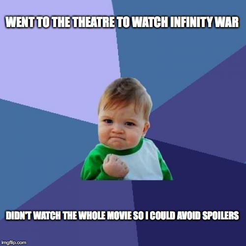 Avoiding Infinity war spoilers like a boss! | WENT TO THE THEATRE TO WATCH INFINITY WAR DIDN'T WATCH THE WHOLE MOVIE SO I COULD AVOID SPOILERS | image tagged in memes,success kid | made w/ Imgflip meme maker