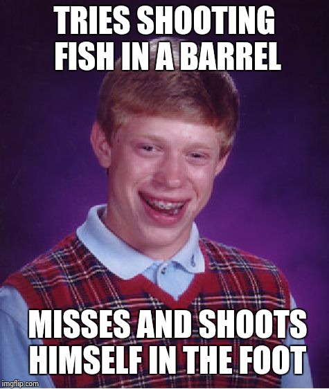 Bad Luck Brian Meme | TRIES SHOOTING FISH IN A BARREL MISSES AND SHOOTS HIMSELF IN THE FOOT | image tagged in memes,bad luck brian | made w/ Imgflip meme maker