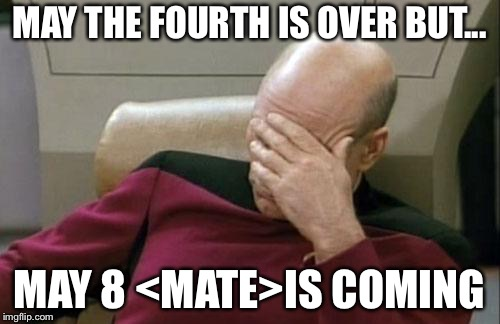 Captain Picard Facepalm Meme | MAY THE FOURTH IS OVER BUT... MAY 8 <MATE>IS COMING | image tagged in memes,captain picard facepalm | made w/ Imgflip meme maker