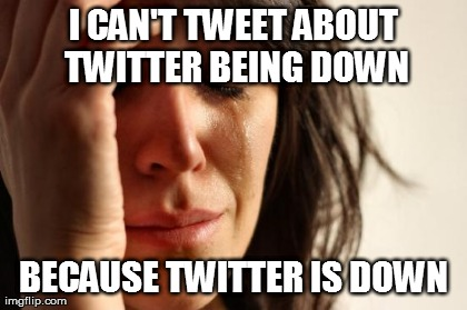 First World Problems Meme | I CAN'T TWEET ABOUT TWITTER BEING DOWN BECAUSE TWITTER IS DOWN | image tagged in memes,first world problems | made w/ Imgflip meme maker