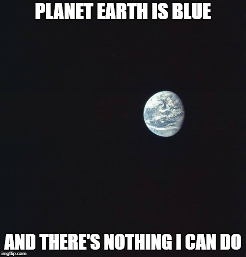 A Space Oddity | PLANET EARTH IS BLUE AND THERE'S NOTHING I CAN DO | image tagged in earth | made w/ Imgflip meme maker