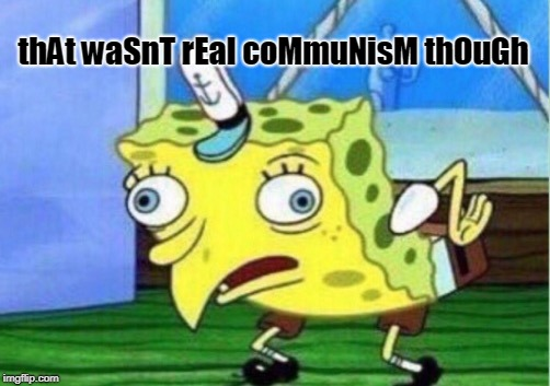 Mocking Spongebob Meme | thAt waSnT rEal coMmuNisM thOuGh | image tagged in memes,mocking spongebob | made w/ Imgflip meme maker
