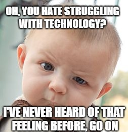 Skeptical Baby Meme |  OH, YOU HATE STRUGGLING WITH TECHNOLOGY? I'VE NEVER HEARD OF THAT FEELING BEFORE, GO ON | image tagged in memes,skeptical baby | made w/ Imgflip meme maker