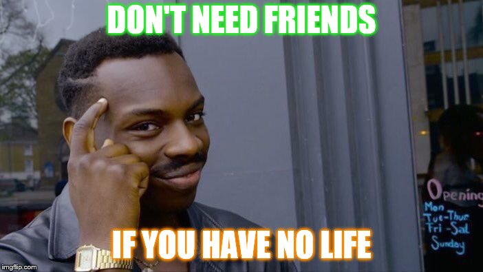 Roll Safe Think About It Meme | DON'T NEED FRIENDS IF YOU HAVE NO LIFE | image tagged in memes,roll safe think about it | made w/ Imgflip meme maker