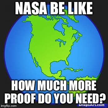 NASA, earth from space | NASA BE LIKE HOW MUCH MORE PROOF DO YOU NEED? | image tagged in nasa hoax,flat earth,fake moon landing,planet earth from space | made w/ Imgflip meme maker