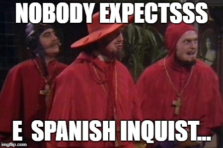 Nobody Expects the Spanish Inquisition Monty Python |  NOBODY EXPECTSSS; E  SPANISH INQUIST... | image tagged in nobody expects the spanish inquisition monty python | made w/ Imgflip meme maker