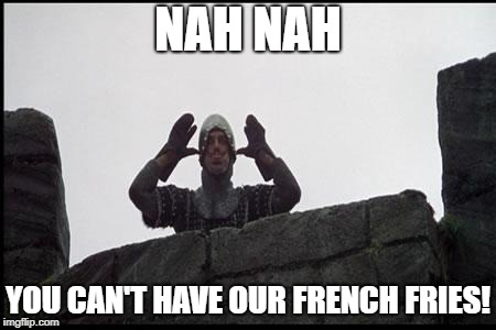 French Taunting in Monty Python's Holy Grail |  NAH NAH; YOU CAN'T HAVE OUR FRENCH FRIES! | image tagged in french taunting in monty python's holy grail | made w/ Imgflip meme maker
