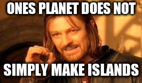 ONES PLANET DOES NOT SIMPLY MAKE ISLANDS | image tagged in one does not simply blank | made w/ Imgflip meme maker