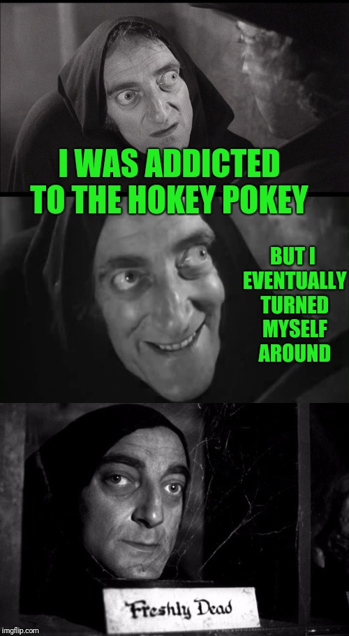 Put your left foot in... | I WAS ADDICTED TO THE HOKEY POKEY BUT I EVENTUALLY TURNED MYSELF AROUND | image tagged in freshly dead | made w/ Imgflip meme maker