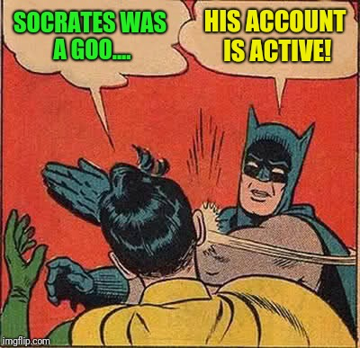 Batman Slapping Robin Meme | SOCRATES WAS A GOO.... HIS ACCOUNT IS ACTIVE! | image tagged in memes,batman slapping robin | made w/ Imgflip meme maker