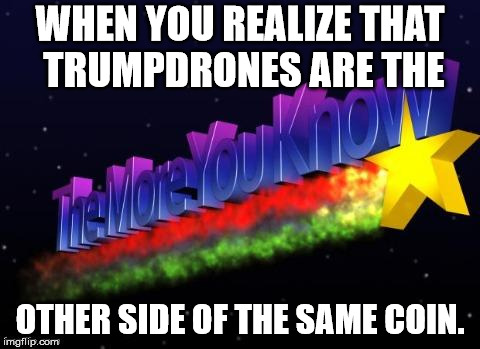 the more you know | WHEN YOU REALIZE THAT TRUMPDRONES ARE THE OTHER SIDE OF THE SAME COIN. | image tagged in the more you know | made w/ Imgflip meme maker