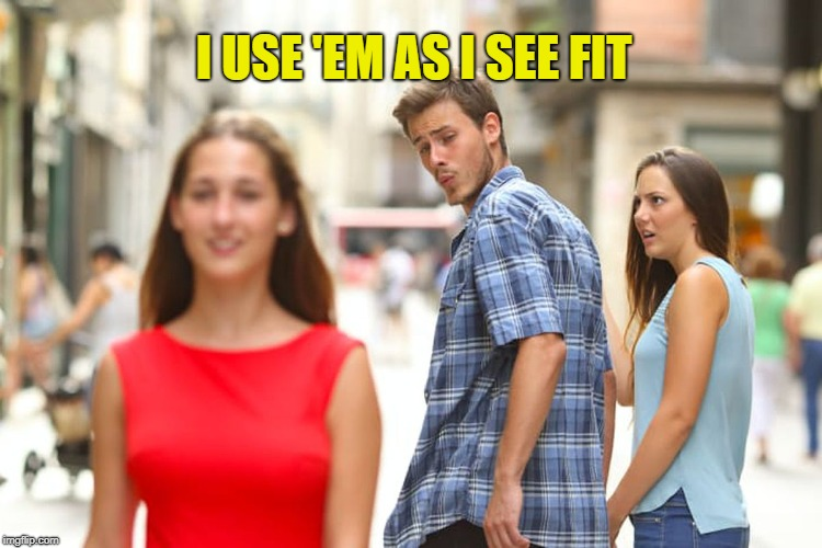 Distracted Boyfriend Meme | I USE 'EM AS I SEE FIT | image tagged in memes,distracted boyfriend | made w/ Imgflip meme maker