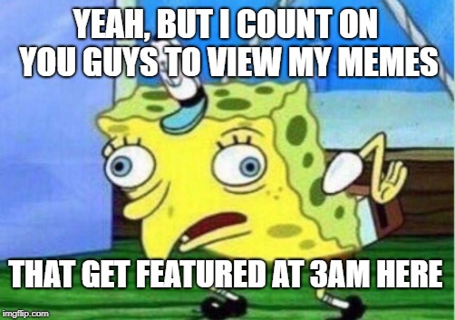 Mocking Spongebob Meme | YEAH, BUT I COUNT ON YOU GUYS TO VIEW MY MEMES THAT GET FEATURED AT 3AM HERE | image tagged in memes,mocking spongebob | made w/ Imgflip meme maker