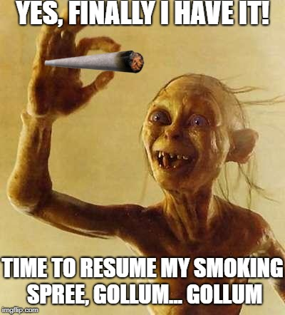 Gollum's Weed | YES, FINALLY I HAVE IT! TIME TO RESUME MY SMOKING SPREE, GOLLUM... GOLLUM | image tagged in gollum,weed,smoke weed everyday,my precious,smeagol,memes | made w/ Imgflip meme maker