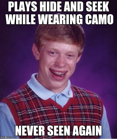 Bad Luck Brian Meme | PLAYS HIDE AND SEEK WHILE WEARING CAMO NEVER SEEN AGAIN | image tagged in memes,bad luck brian | made w/ Imgflip meme maker
