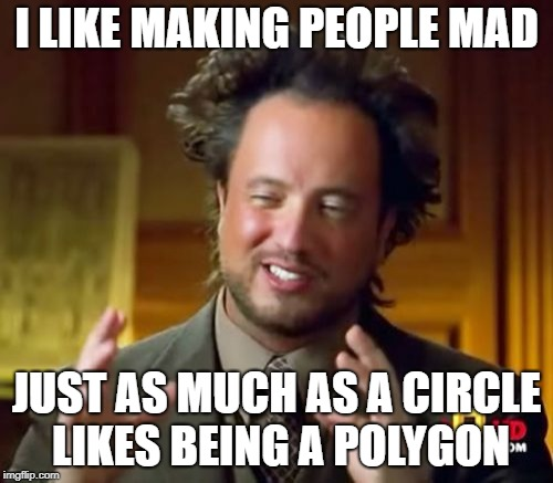 Making people mad | I LIKE MAKING PEOPLE MAD JUST AS MUCH AS A CIRCLE LIKES BEING A POLYGON | image tagged in memes,ancient aliens,circle,mad,unsatisfying,polygon | made w/ Imgflip meme maker
