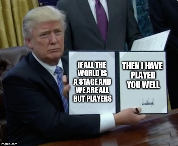 Trump Bill Signing Meme | IF ALL THE WORLD IS A STAGE AND WE ARE ALL BUT PLAYERS THEN I HAVE PLAYED YOU WELL | image tagged in memes,trump bill signing | made w/ Imgflip meme maker