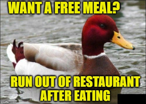 Malicious Advice Mallard | WANT A FREE MEAL? RUN OUT OF RESTAURANT AFTER EATING | image tagged in memes,malicious advice mallard | made w/ Imgflip meme maker