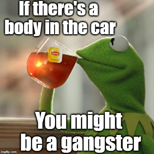 But Thats None Of My Business Meme | If there's a body in the car You might be a gangster | image tagged in memes,but thats none of my business,kermit the frog | made w/ Imgflip meme maker