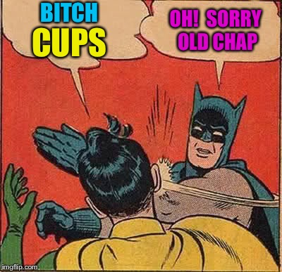 Batman Slapping Robin Meme | B**CH CUPS OH!  SORRY OLD CHAP | image tagged in memes,batman slapping robin | made w/ Imgflip meme maker