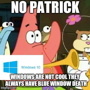 No Patrick Meme | NO PATRICK WINDOWS ARE NOT COOL THEY  ALWAYS HAVE BLUE WINDOW DEATH | image tagged in memes,no patrick | made w/ Imgflip meme maker